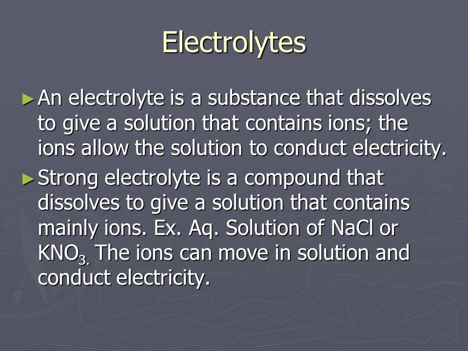 Electrolytes ► An electrolyte is a substance that dissolves to give a solution that contains ions; the ions allow the solution to conduct electricity.