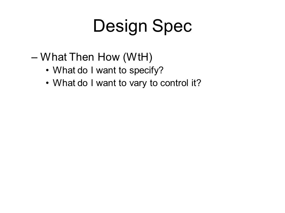 Design Spec –What Then How (WtH) What do I want to specify? What do I want to vary to control it?