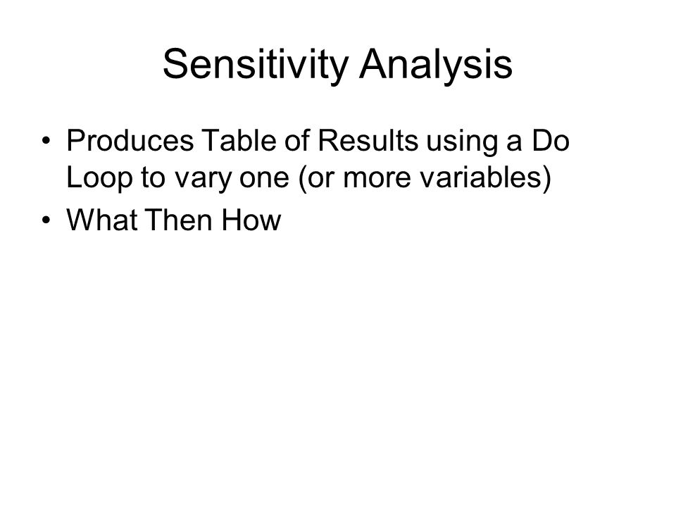 Sensitivity Analysis Produces Table of Results using a Do Loop to vary one (or more variables) What Then How