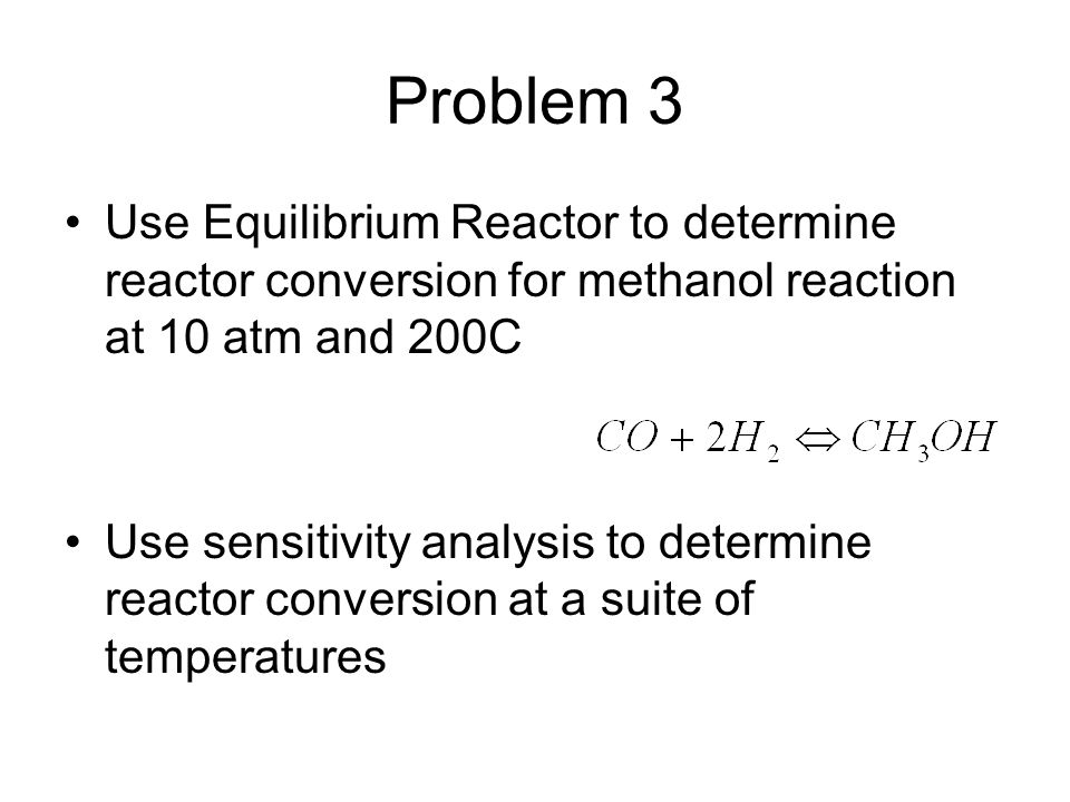 Problem 3 Use Equilibrium Reactor to determine reactor conversion for methanol reaction at 10 atm and 200C Use sensitivity analysis to determine react