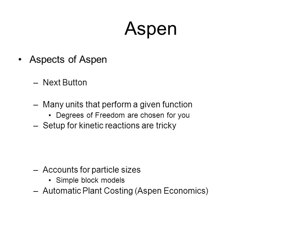 Steps to Run Aspen ( Left Hand Bar ) –Wiring up Process –Title –Components –Thermopackage –Process Flow Sheet Feed Stream Unit Specifications –Fixed degrees of freedom –Run –Results –Report