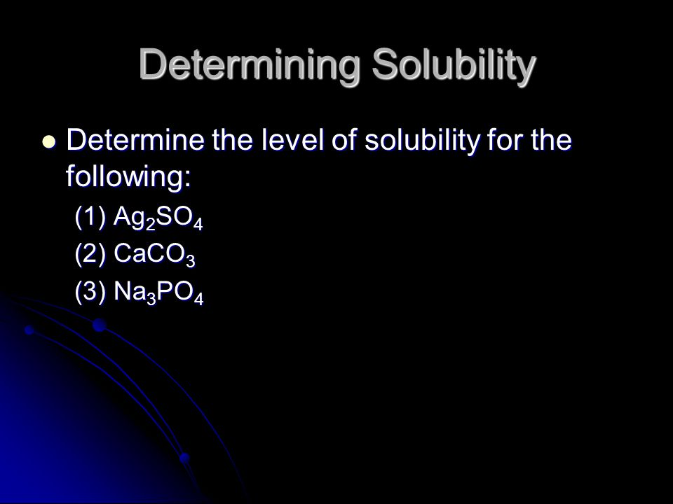 Determining Solubility Determine the level of solubility for the following: Determine the level of solubility for the following: (1) Ag 2 SO 4 (2) CaCO 3 (3) Na 3 PO 4