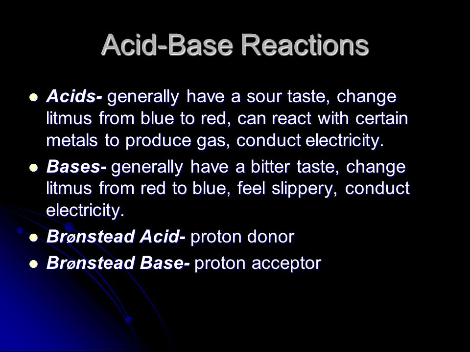 Acid-Base Reactions Acids- generally have a sour taste, change litmus from blue to red, can react with certain metals to produce gas, conduct electricity.