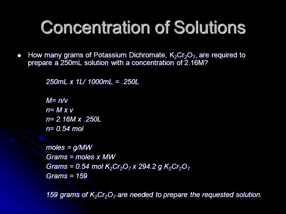 Concentration of Solutions How many grams of Potassium Dichromate, K 2 Cr 2 O 7, are required to prepare a 250mL solution with a concentration of 2.16M.