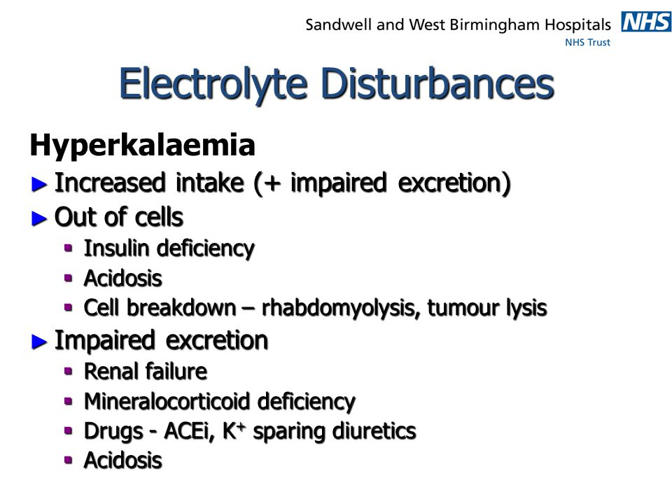 Electrolyte Disturbances Hyperkalaemia ► Increased intake (+ impaired excretion) ► Out of cells  Insulin deficiency  Acidosis  Cell breakdown – rha