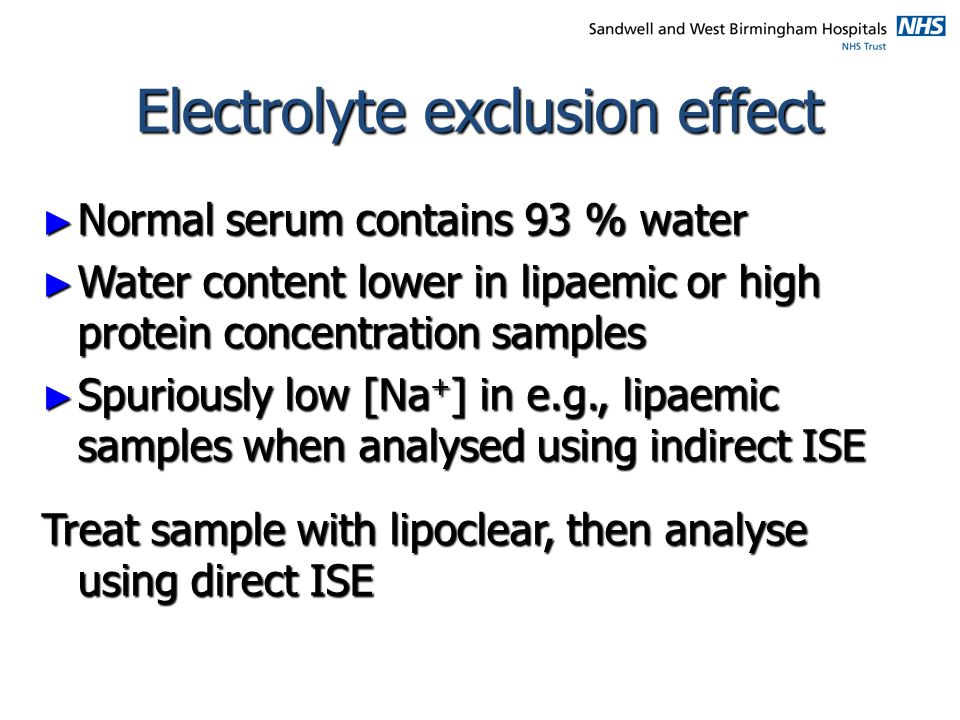 Electrolyte exclusion effect ► Normal serum contains 93 % water ► Water content lower in lipaemic or high protein concentration samples ► Spuriously l