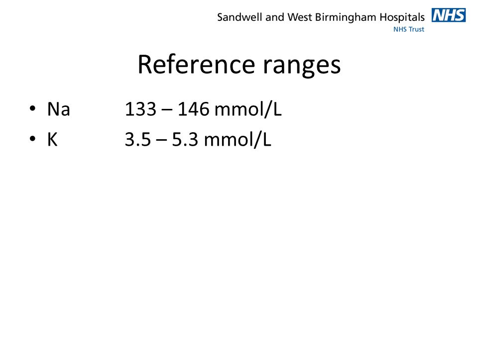 Reference ranges Na133 – 146 mmol/L K3.5 – 5.3 mmol/L