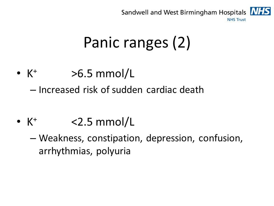 Panic ranges (2) K + >6.5 mmol/L – Increased risk of sudden cardiac death K + <2.5 mmol/L – Weakness, constipation, depression, confusion, arrhythmias