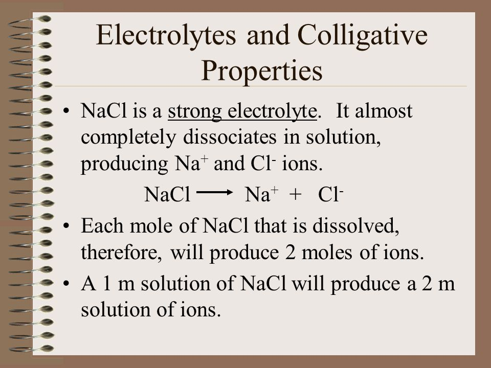 Electrolytes and Colligative Properties NaCl is a strong electrolyte.