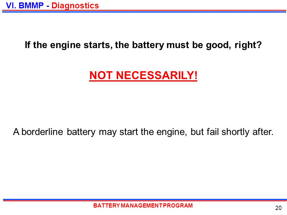 BATTERY MANAGEMENT PROGRAM 20 If the engine starts, the battery must be good, right? VI. BMMP - Diagnostics NOT NECESSARILY! A borderline battery may