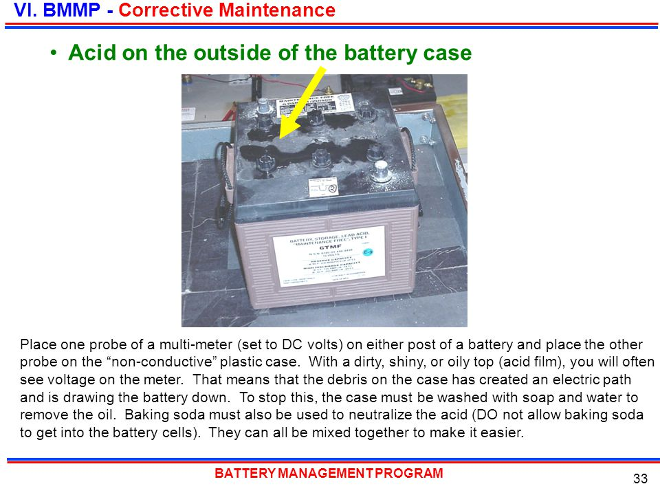 BATTERY MANAGEMENT PROGRAM 33 Acid on the outside of the battery case VI. BMMP - Corrective Maintenance Place one probe of a multi-meter (set to DC vo
