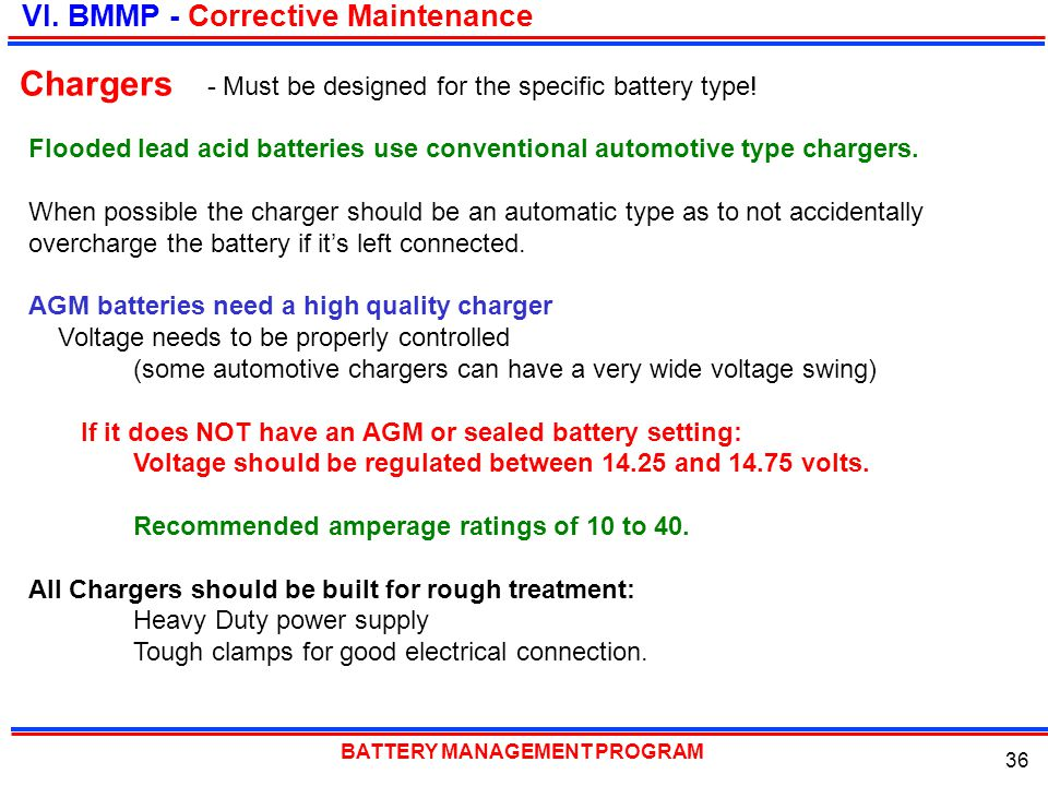 BATTERY MANAGEMENT PROGRAM 36 Flooded lead acid batteries use conventional automotive type chargers. When possible the charger should be an automatic