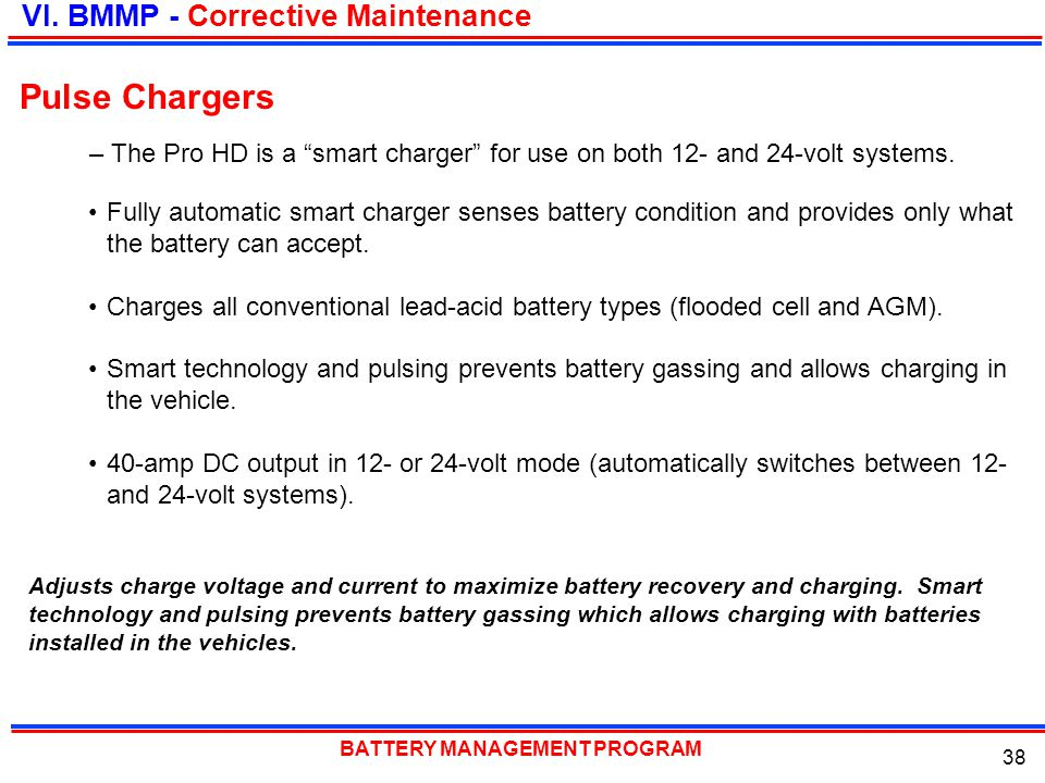 BATTERY MANAGEMENT PROGRAM 38 Fully automatic smart charger senses battery condition and provides only what the battery can accept. Charges all conven