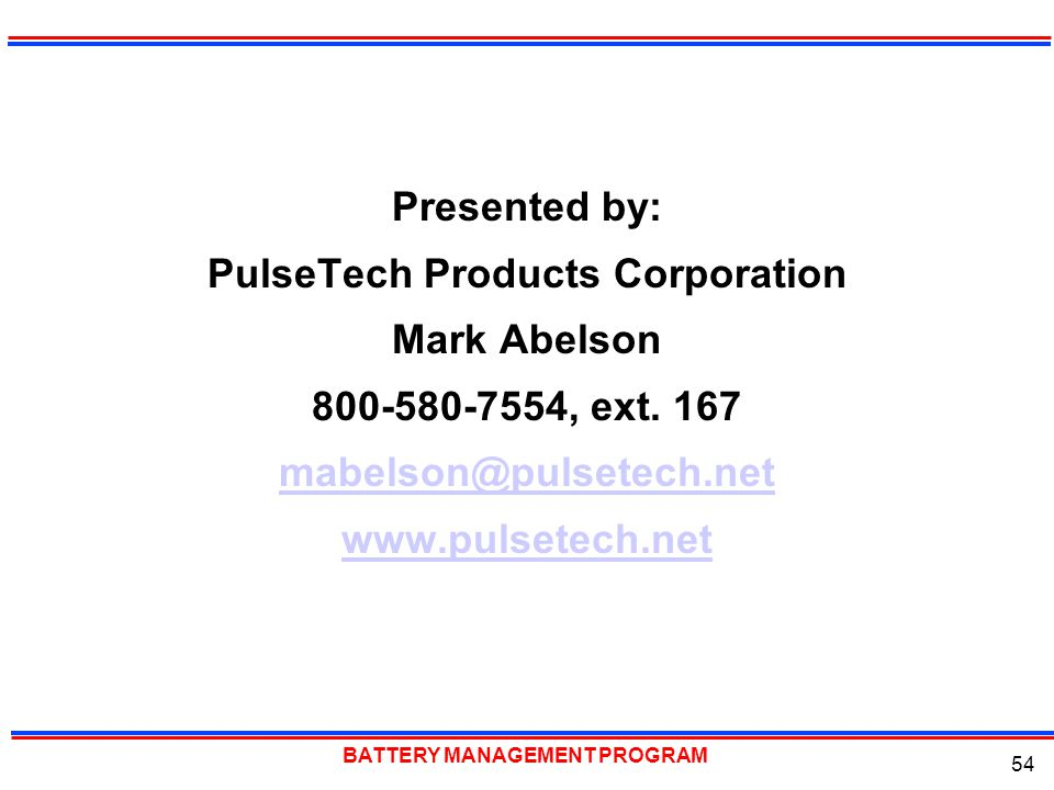 BATTERY MANAGEMENT PROGRAM 54 Presented by: PulseTech Products Corporation Mark Abelson 800-580-7554, ext. 167 mabelson@pulsetech.net www.pulsetech.ne
