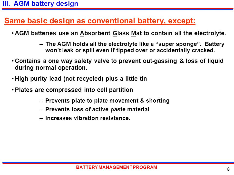 BATTERY MANAGEMENT PROGRAM 8 Same basic design as conventional battery, except: AGM batteries use an Absorbent Glass Mat to contain all the electrolyt