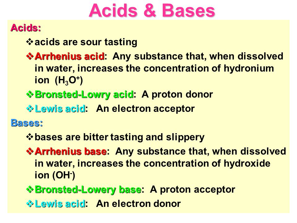 Acids & Bases Acids:  acids are sour tasting  Arrhenius acid  Arrhenius acid: Any substance that, when dissolved in water, increases the concentration of hydronium ion (H 3 O + )  Bronsted-Lowry acid  Bronsted-Lowry acid: A proton donor  Lewis acid  Lewis acid: An electron acceptorBases:  bases are bitter tasting and slippery  Arrhenius base  Arrhenius base: Any substance that, when dissolved in water, increases the concentration of hydroxide ion (OH - )  Bronsted-Lowery base  Bronsted-Lowery base: A proton acceptor  Lewis acid  Lewis acid: An electron donor