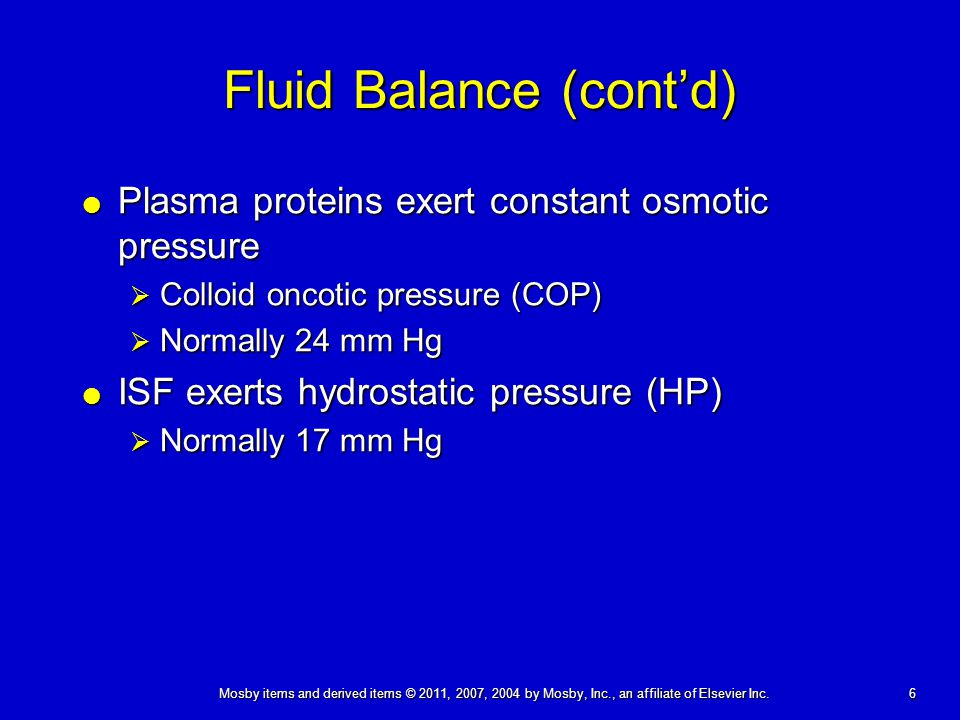 6 Fluid Balance (cont'd)  Plasma proteins exert constant osmotic pressure  Colloid oncotic pressure (COP)  Normally 24 mm Hg  ISF exerts hydrostatic pressure (HP)  Normally 17 mm Hg