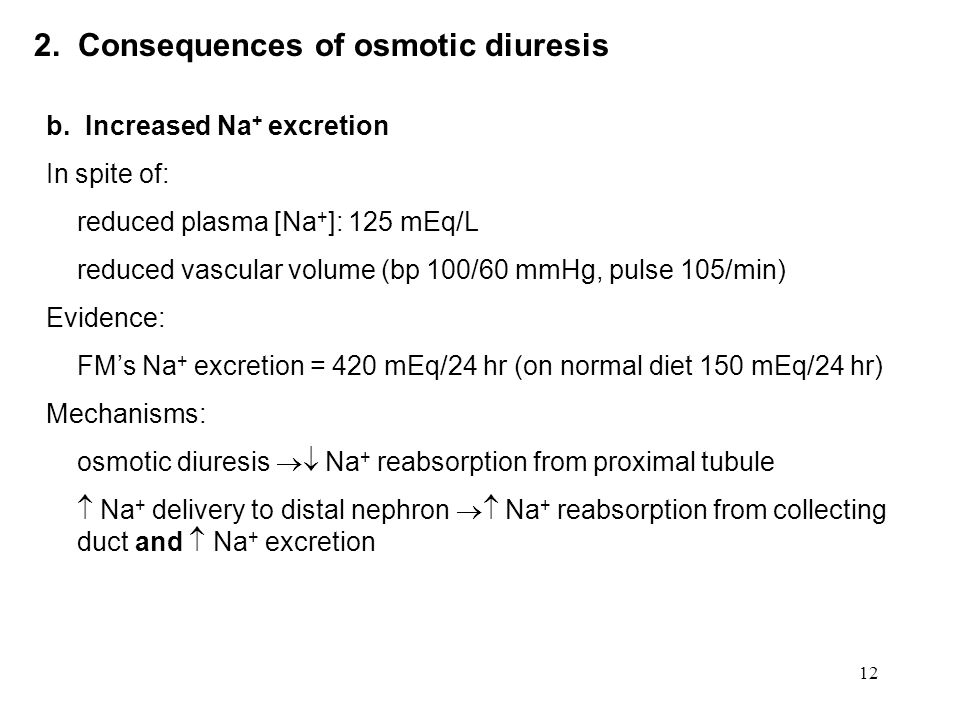 12 2. Consequences of osmotic diuresis b. Increased Na + excretion In spite of: reduced plasma [Na + ]: 125 mEq/L reduced vascular volume (bp 100/60 m