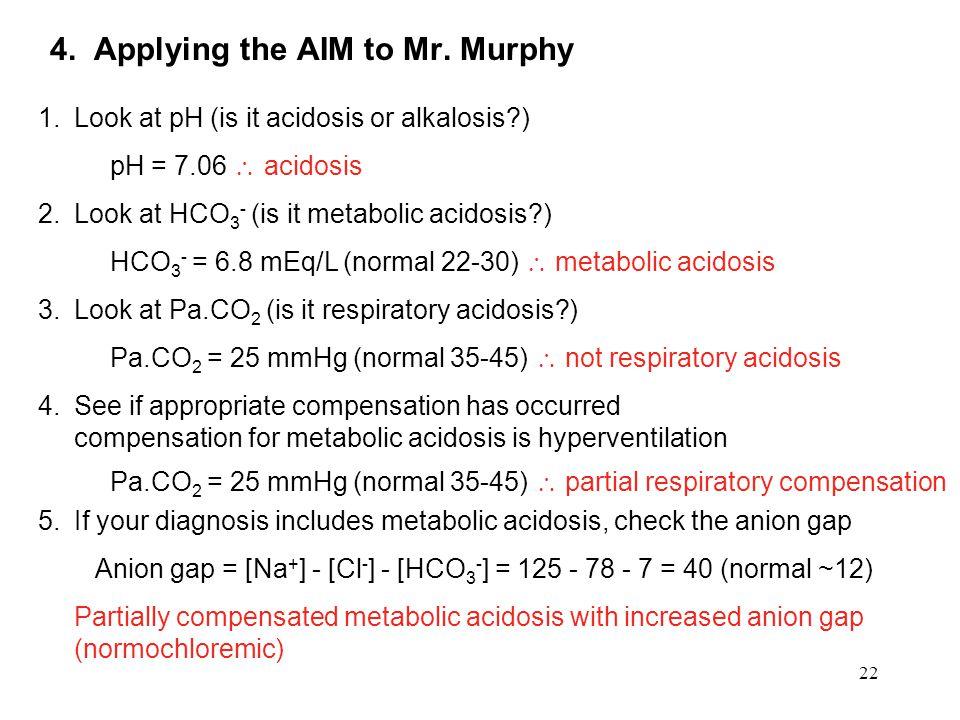 22 4. Applying the AIM to Mr. Murphy 1.Look at pH (is it acidosis or alkalosis?) pH = 7.06  acidosis 2.Look at HCO 3 - (is it metabolic acidosis?) HC