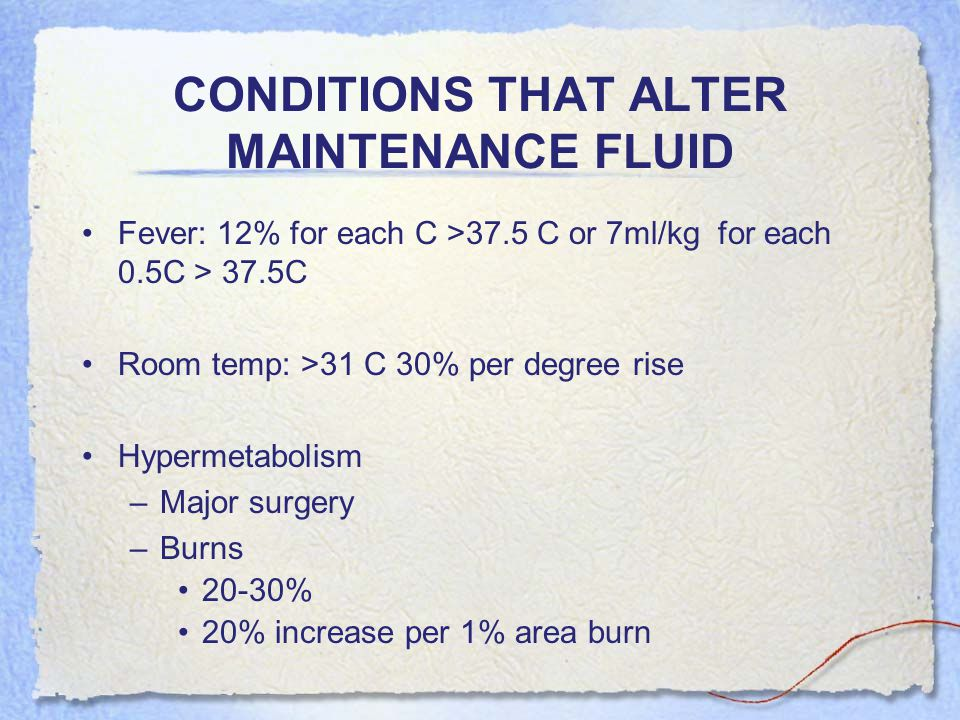 CONDITIONS THAT ALTER MAINTENANCE FLUID Less required Hypothermia High Humidity Oliguria/Edema Sedated/Paralyzed 12% for each C <37.5 30% Case to case/ 30% 40%