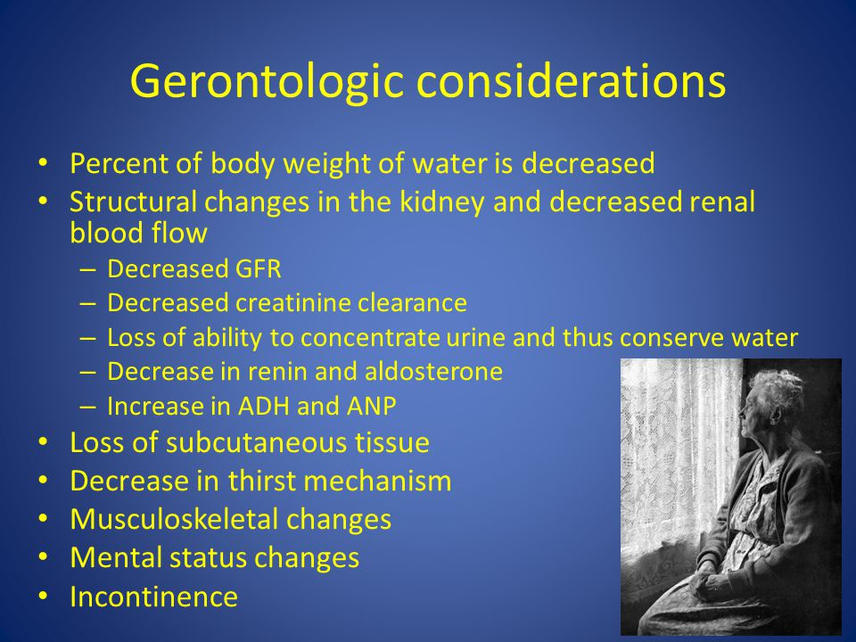 Gerontologic considerations Percent of body weight of water is decreased Structural changes in the kidney and decreased renal blood flow – Decreased G