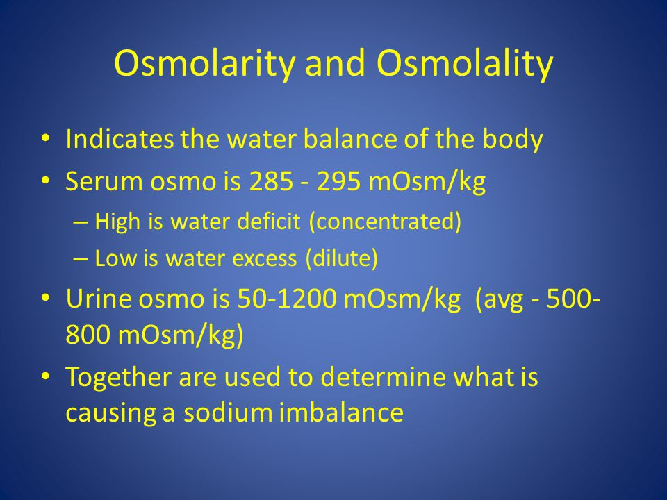 Osmolarity and Osmolality Indicates the water balance of the body Serum osmo is 285 - 295 mOsm/kg – High is water deficit (concentrated) – Low is wate
