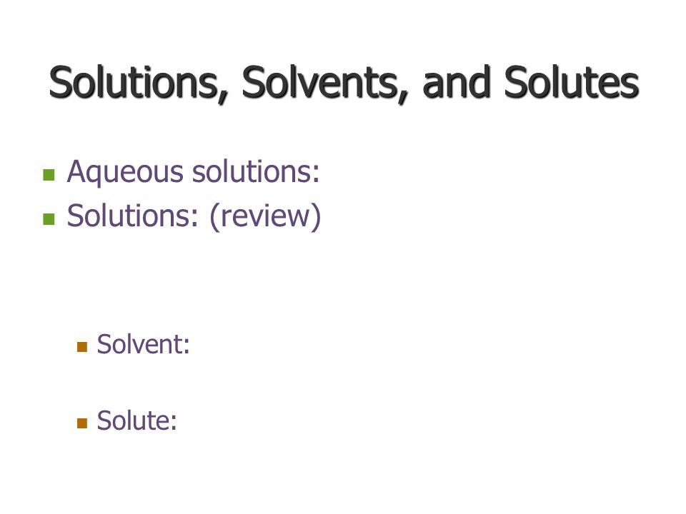 Solutions, Solvents, and Solutes Aqueous solutions: Aqueous solutions: Solutions: (review) Solutions: (review) Solvent: Solvent: Solute: Solute: