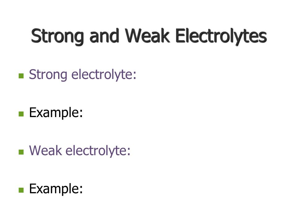 Strong and Weak Electrolytes Strong electrolyte: Example: Example: Weak electrolyte: Example: Example: