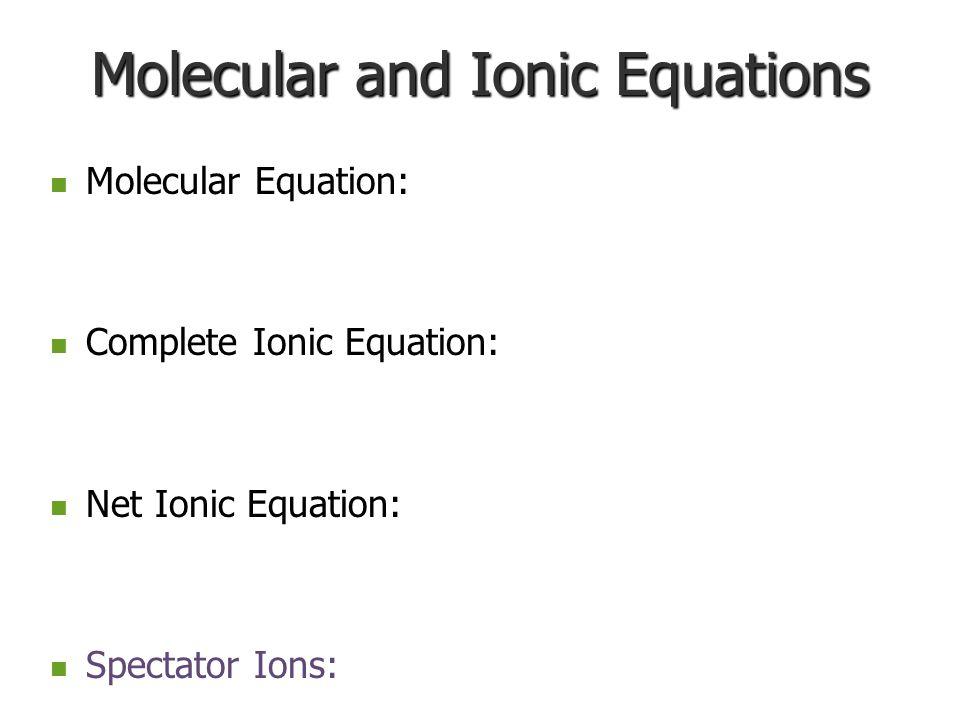 Molecular and Ionic Equations Molecular Equation: Molecular Equation: Complete Ionic Equation: Complete Ionic Equation: Net Ionic Equation: Net Ionic Equation: Spectator Ions: Spectator Ions: