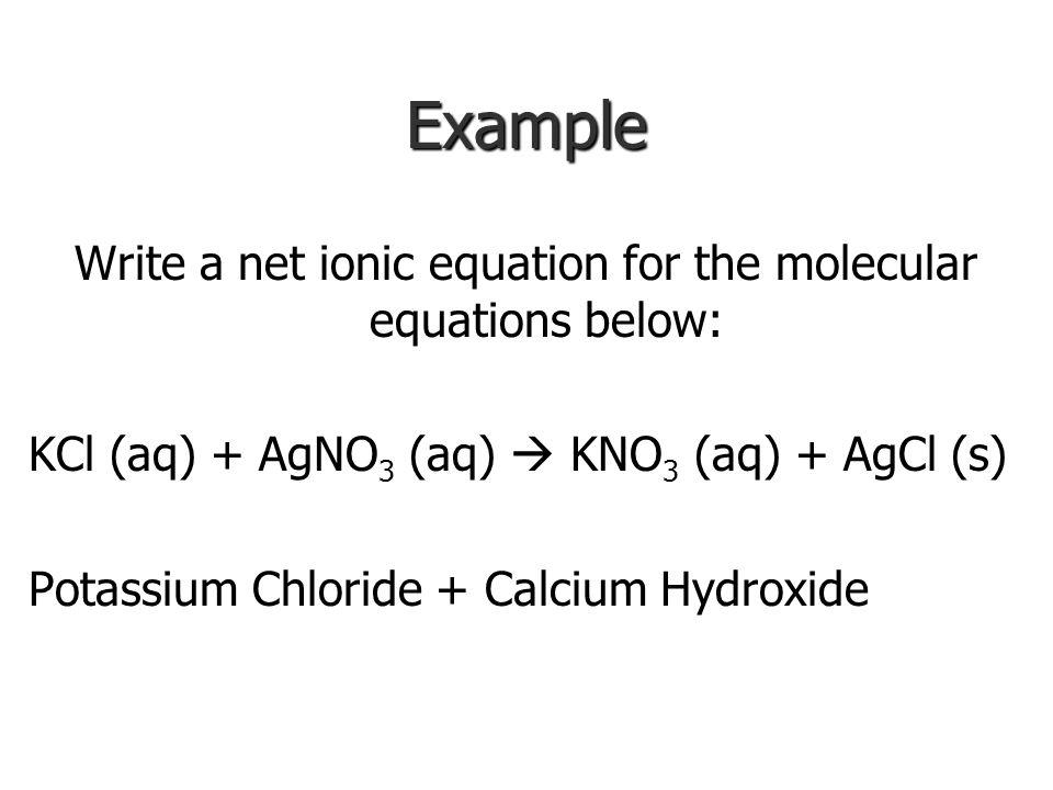 Example Write a net ionic equation for the molecular equations below: KCl (aq) + AgNO 3 (aq)  KNO 3 (aq) + AgCl (s) Potassium Chloride + Calcium Hydroxide