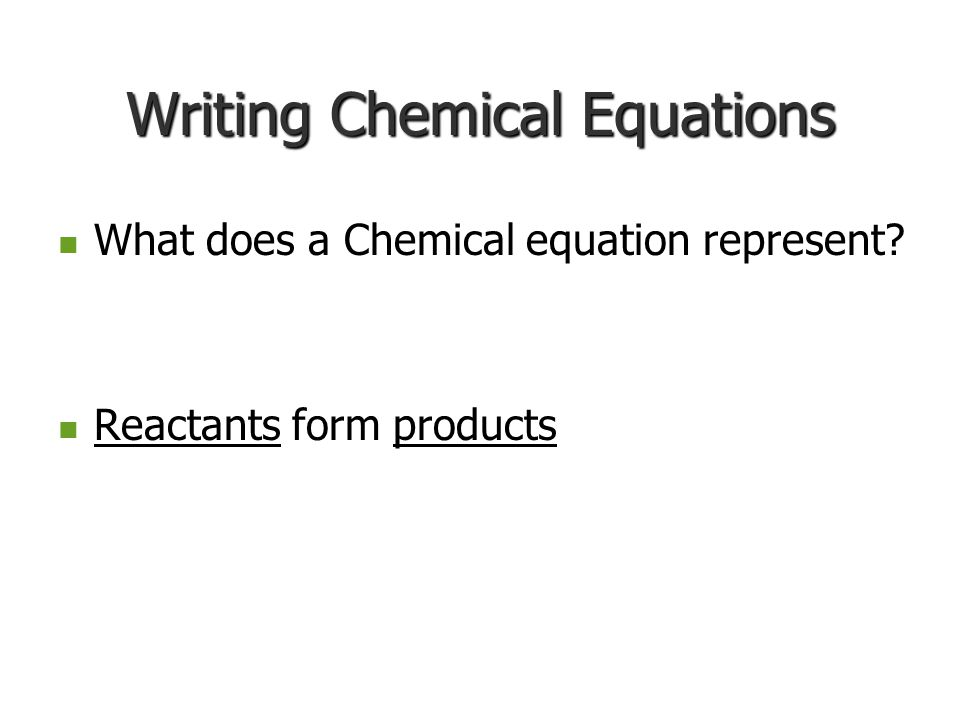 Writing Chemical Equations What does a Chemical equation represent? What does a Chemical equation represent? Reactants form products Reactants form pr