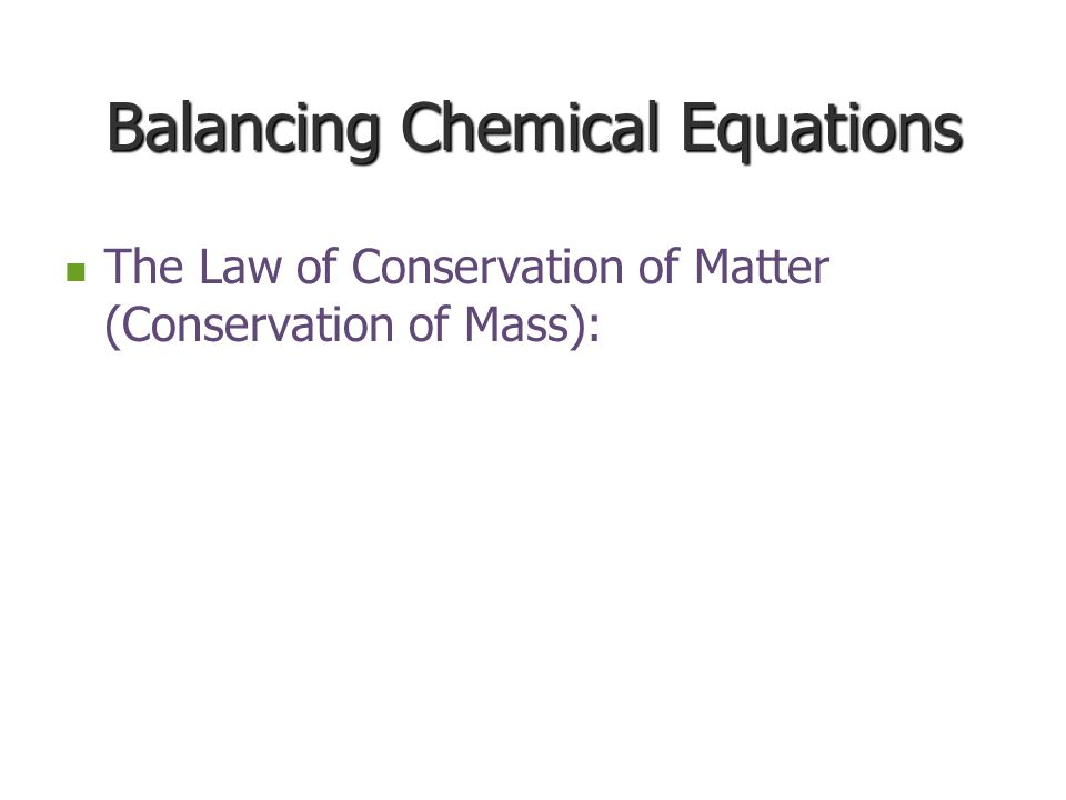 Balancing Chemical Equations The Law of Conservation of Matter (Conservation of Mass): The Law of Conservation of Matter (Conservation of Mass):