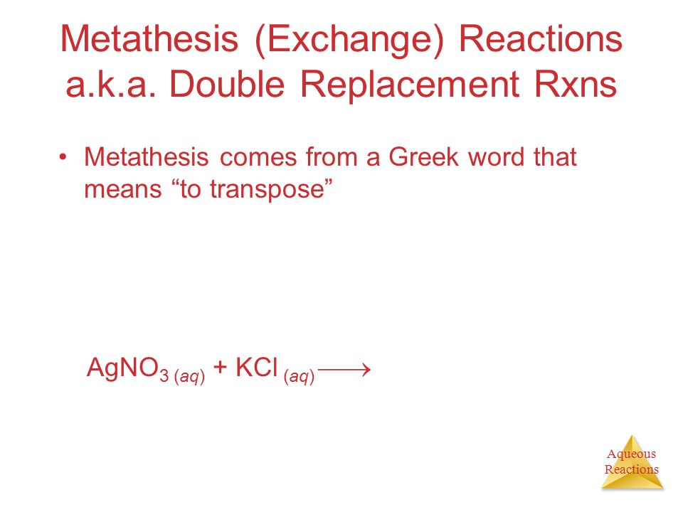 "Aqueous Reactions Metathesis (Exchange) Reactions a.k.a. Double Replacement Rxns Metathesis comes from a Greek word that means ""to transpose"" AgNO 3 ("