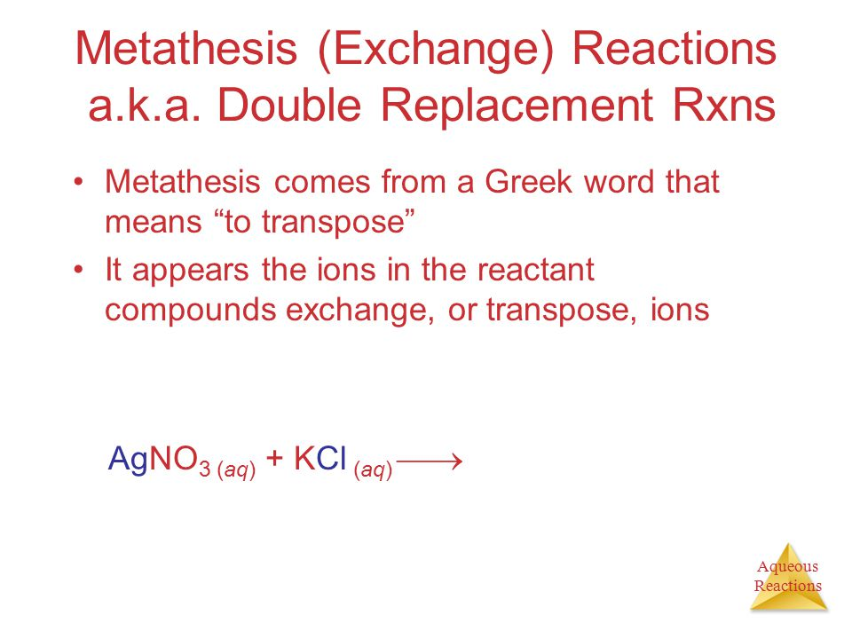 "Aqueous Reactions Metathesis (Exchange) Reactions a.k.a. Double Replacement Rxns Metathesis comes from a Greek word that means ""to transpose"" It appea"