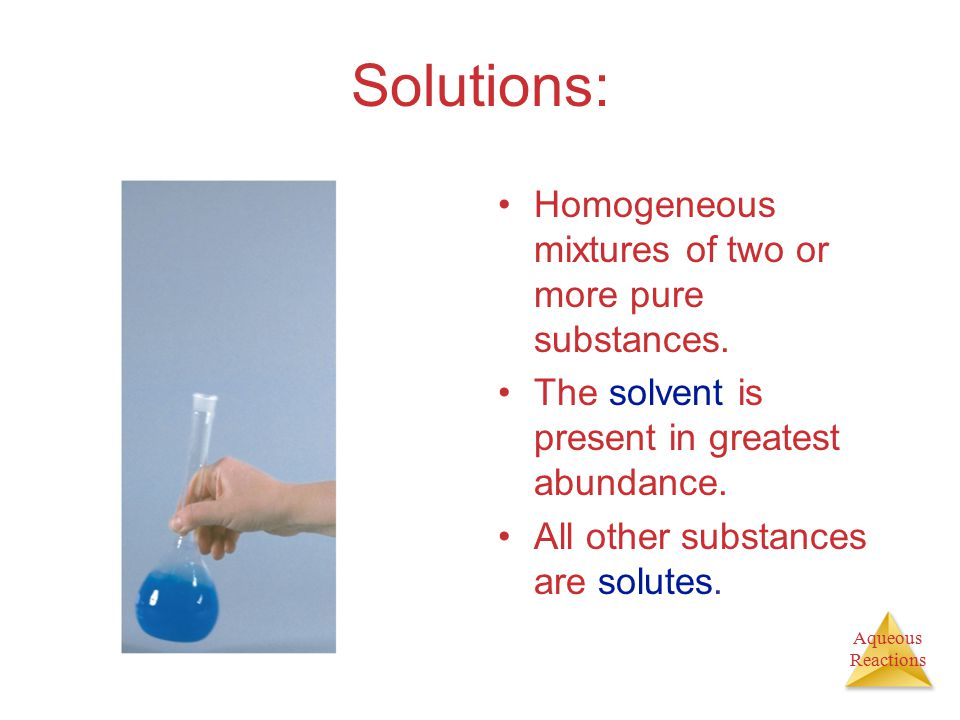Aqueous Reactions Solutions: Homogeneous mixtures of two or more pure substances. The solvent is present in greatest abundance. All other substances a
