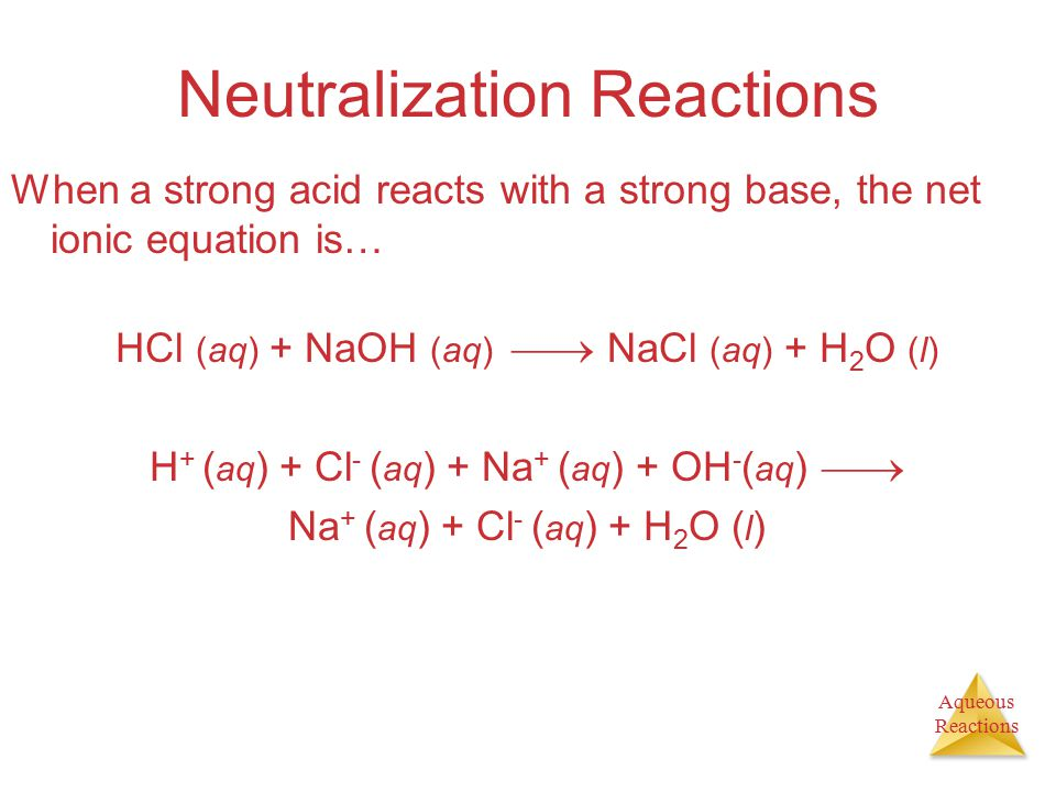 Aqueous Reactions Neutralization Reactions When a strong acid reacts with a strong base, the net ionic equation is… HCl (aq) + NaOH (aq)  NaCl (aq)