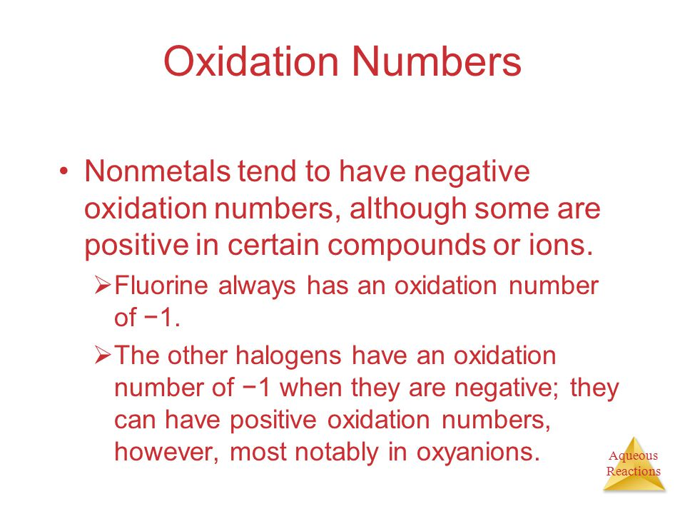 Aqueous Reactions Oxidation Numbers Nonmetals tend to have negative oxidation numbers, although some are positive in certain compounds or ions.  Fluo