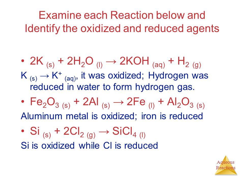 Aqueous Reactions Examine each Reaction below and Identify the oxidized and reduced agents 2K (s) + 2H 2 O (l) → 2KOH (aq) + H 2 (g) K (s) → K + (aq),