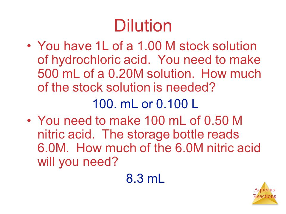 Aqueous Reactions Dilution You have 1L of a 1.00 M stock solution of hydrochloric acid. You need to make 500 mL of a 0.20M solution. How much of the s