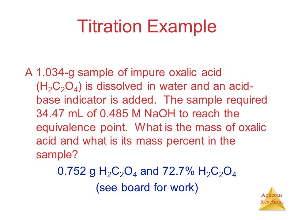 Aqueous Reactions Titration Example A 1.034-g sample of impure oxalic acid (H 2 C 2 O 4 ) is dissolved in water and an acid- base indicator is added.