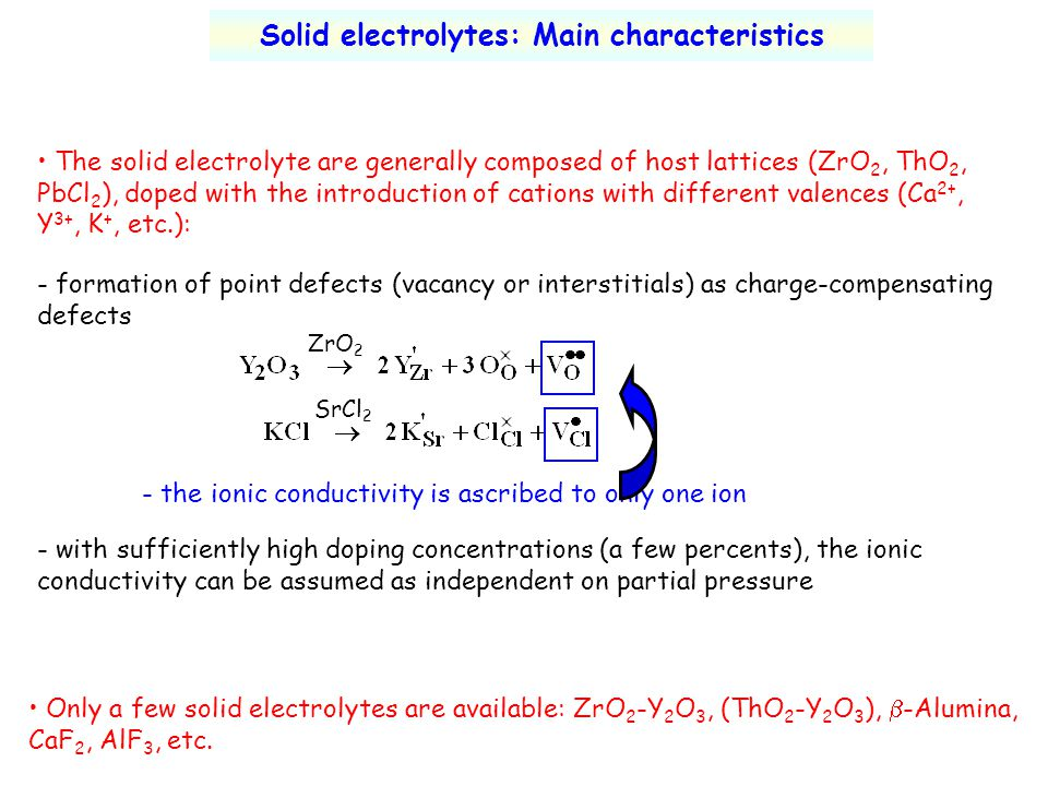 Solid electrolytes: Main characteristics The solid electrolyte are generally composed of host lattices (ZrO 2, ThO 2, PbCl 2 ), doped with the introdu