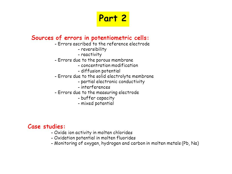 Solid electrolytes: Main characteristics The solid electrolyte are generally composed of host lattices (ZrO 2, ThO 2, PbCl 2 ), doped with the introduction of cations with different valences (Ca 2+, Y 3+, K +, etc.): - formation of point defects (vacancy or interstitials) as charge-compensating defects - the ionic conductivity is ascribed to only one ion - with sufficiently high doping concentrations (a few percents), the ionic conductivity can be assumed as independent on partial pressure ZrO 2 SrCl 2 Only a few solid electrolytes are available: ZrO 2 -Y 2 O 3, (ThO 2 -Y 2 O 3 ),  -Alumina, CaF 2, AlF 3, etc.