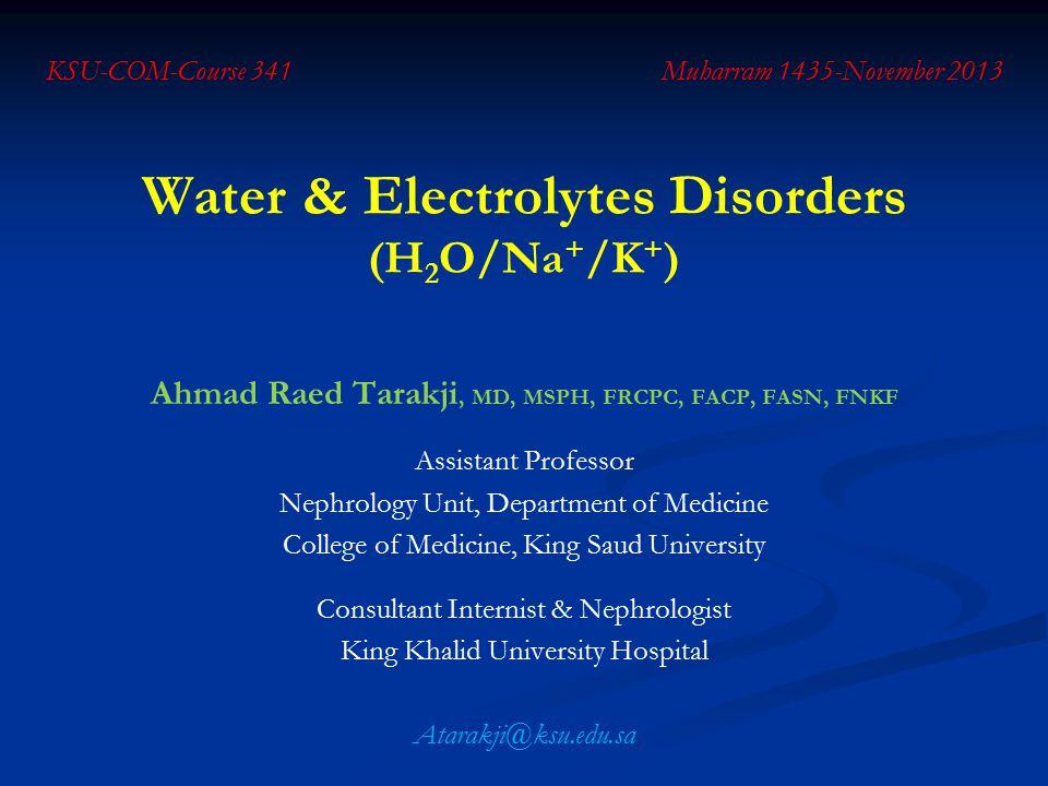 Water & Electrolytes Disorders (H 2 O/Na + /K + ) Ahmad Raed Tarakji, MD, MSPH, FRCPC, FACP, FASN, FNKF Assistant Professor Nephrology Unit, Departmen