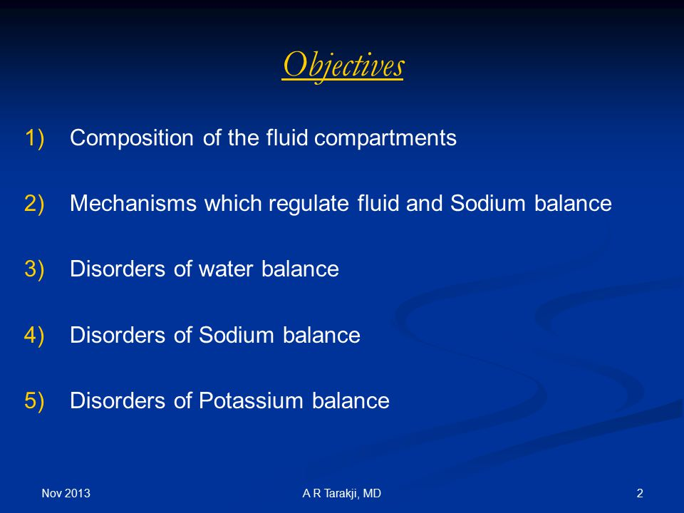 Nov 2013 2A R Tarakji, MD Objectives 1) 1)Composition of the fluid compartments 2) 2)Mechanisms which regulate fluid and Sodium balance 3) 3)Disorders