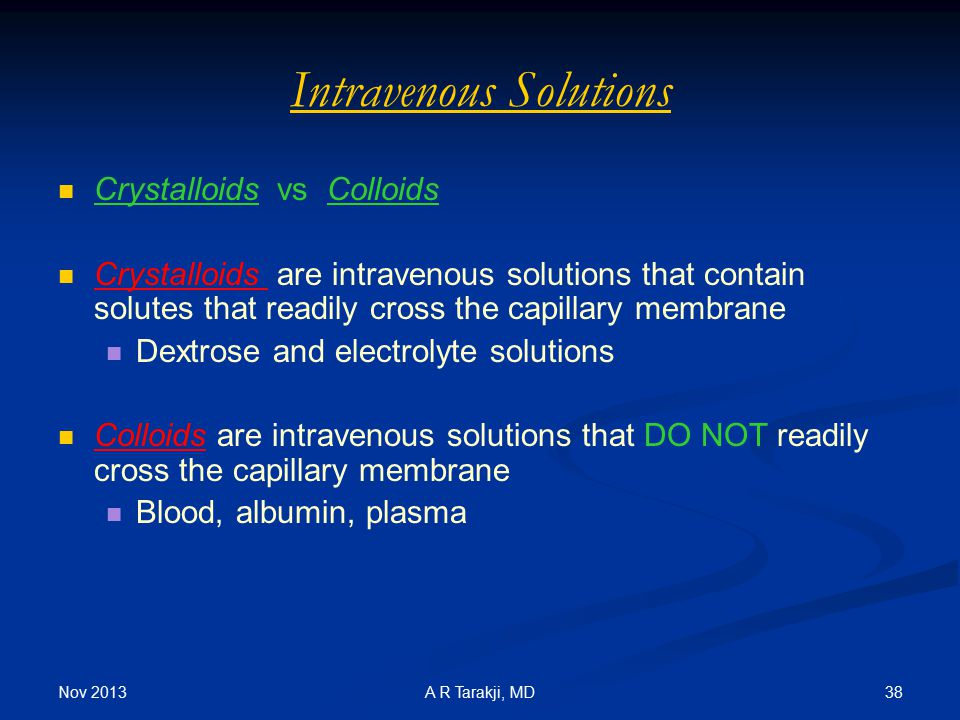 Nov 2013 38A R Tarakji, MD Intravenous Solutions Crystalloids vs Colloids Crystalloids are intravenous solutions that contain solutes that readily cro