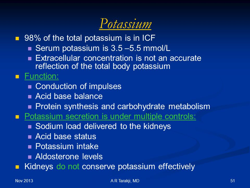 Nov 2013 51A R Tarakji, MD Potassium 98% of the total potassium is in ICF Serum potassium is 3.5 –5.5 mmol/L Extracellular concentration is not an acc