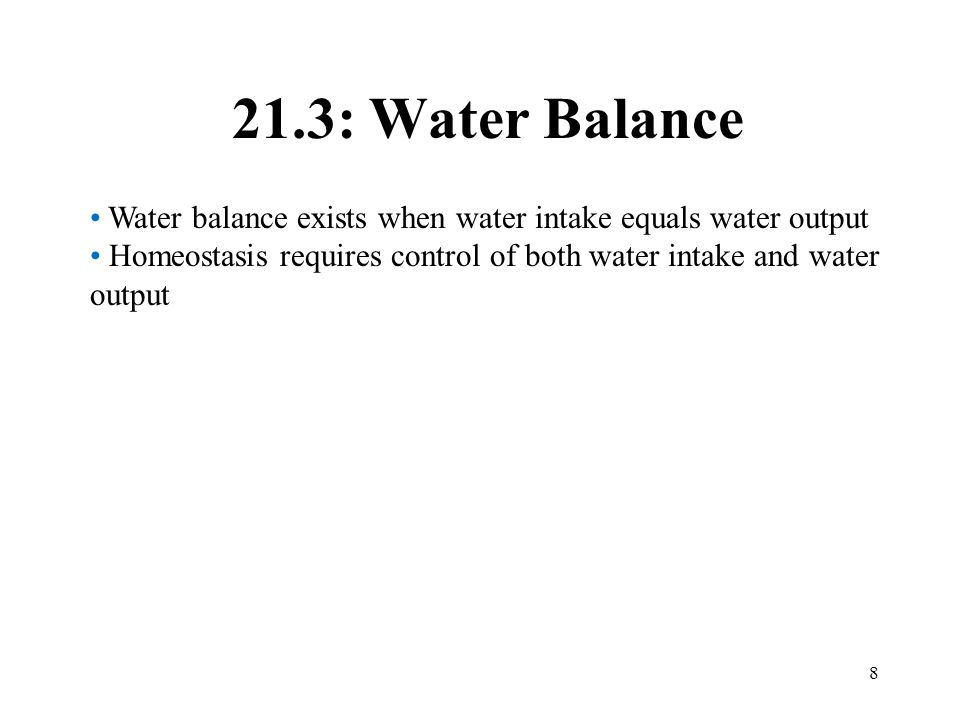 8 21.3: Water Balance Water balance exists when water intake equals water output Homeostasis requires control of both water intake and water output