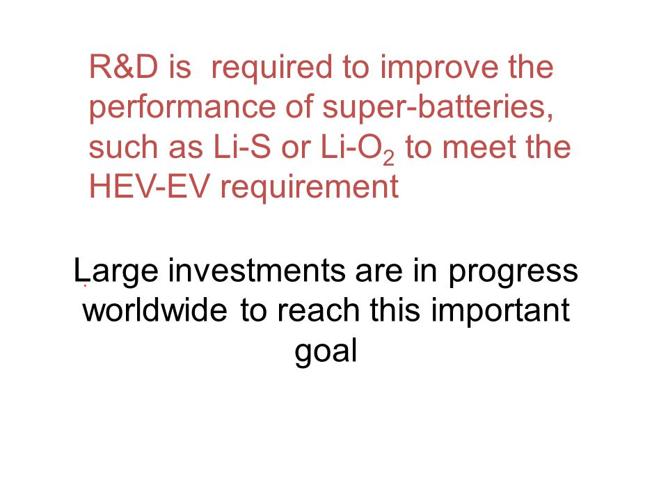 . R&D is required to improve the performance of super-batteries, such as Li-S or Li-O 2 to meet the HEV-EV requirement Large investments are in progre
