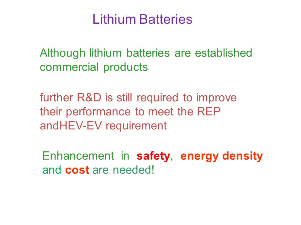 further R&D is still required to improve their performance to meet the REP andHEV-EV requirement Enhancement in safety, energy density and cost are ne