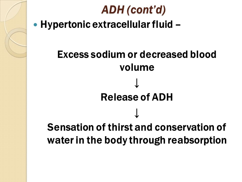 ADH (cont'd) Hypertonic extracellular fluid – Excess sodium or decreased blood volume ↓ Release of ADH ↓ Sensation of thirst and conservation of water in the body through reabsorption